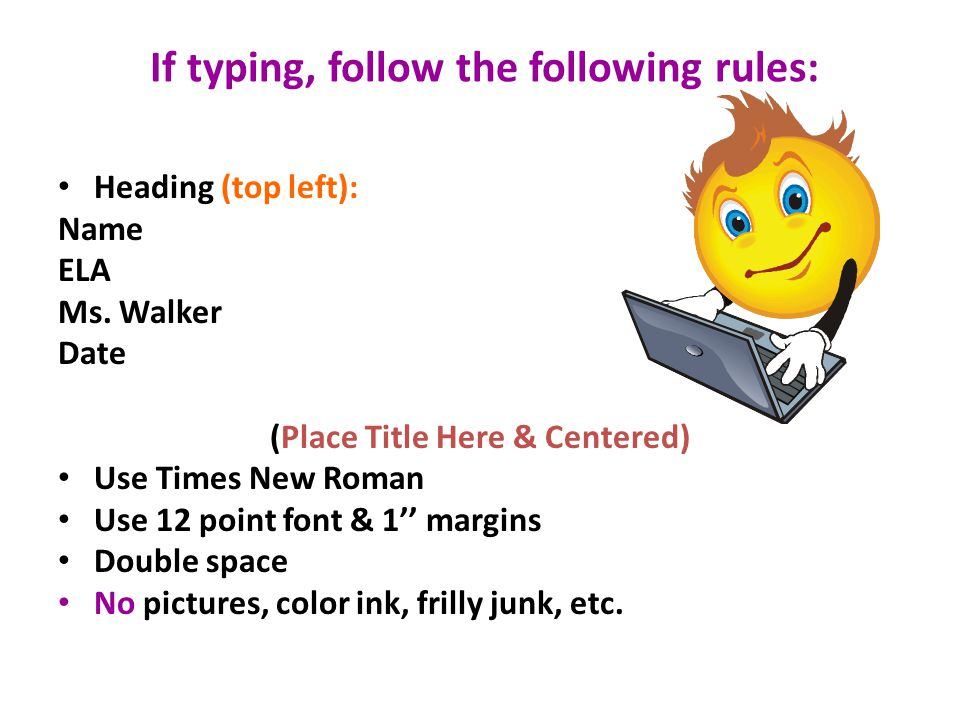 If typing, follow the following rules: Heading (top left): Name ELA Ms. Walker Date (Place Title Here & Centered) Use Times New Roman Use 12 point fon