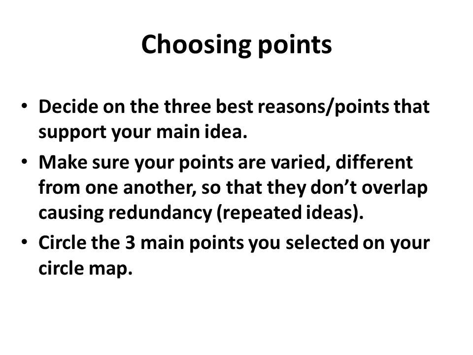 Choosing points Decide on the three best reasons/points that support your main idea. Make sure your points are varied, different from one another, so