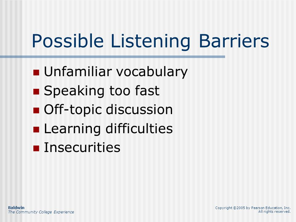 Possible Listening Barriers Unfamiliar vocabulary Speaking too fast Off-topic discussion Learning difficulties Insecurities Baldwin The Community College Experience Copyright ©2005 by Pearson Education, Inc.