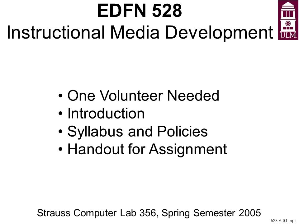 EDFN 528 Instructional Media Development Strauss Computer Lab 356, Spring Semester 2005 528-A-01-.ppt One Volunteer Needed Introduction Syllabus and Policies Handout for Assignment