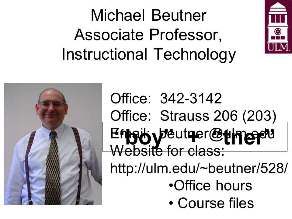 "Michael Beutner Associate Professor, Instructional Technology ""boy"" + ""tner"" Office: 342-3142 Office: Strauss 206 (203) Email: beutner@ulm.edu Website"