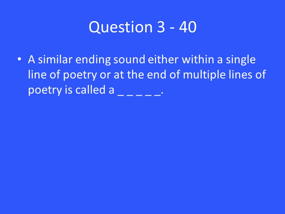 Question 3 - 40 A similar ending sound either within a single line of poetry or at the end of multiple lines of poetry is called a _ _ _ _ _.