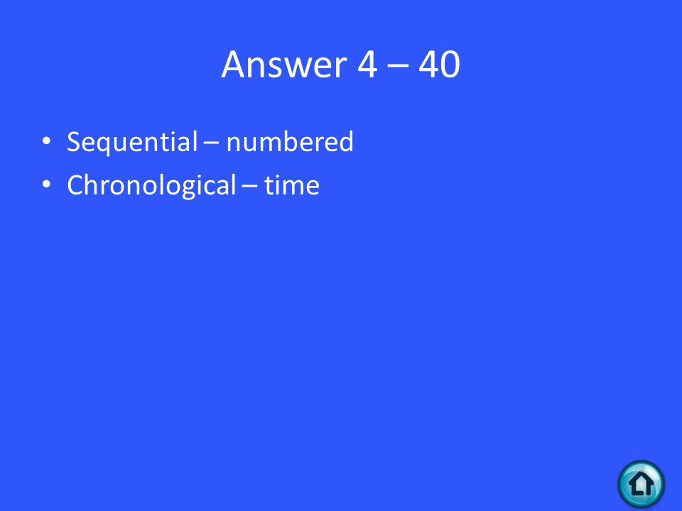 Answer 4 – 40 Sequential – numbered Chronological – time