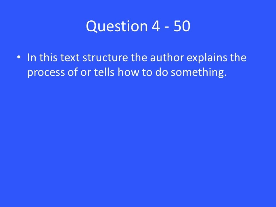 Question 4 - 50 In this text structure the author explains the process of or tells how to do something.