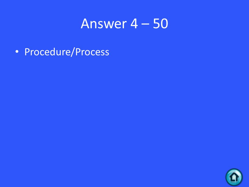 Answer 4 – 50 Procedure/Process
