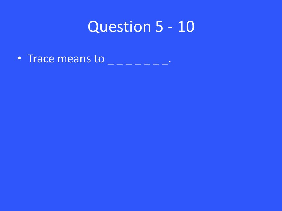 Question 5 - 10 Trace means to _ _ _ _ _ _ _.