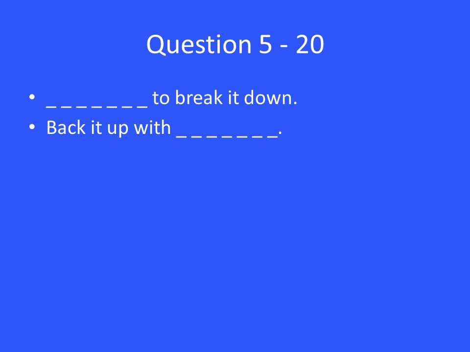 Question 5 - 20 _ _ _ _ _ _ _ to break it down. Back it up with _ _ _ _ _ _ _.