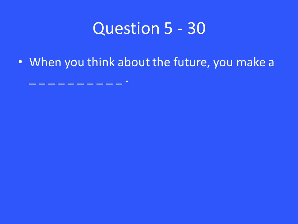Question 5 - 30 When you think about the future, you make a _ _ _ _ _ _ _ _ _ _.