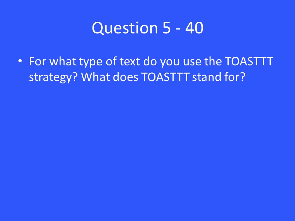 Question 5 - 40 For what type of text do you use the TOASTTT strategy? What does TOASTTT stand for?