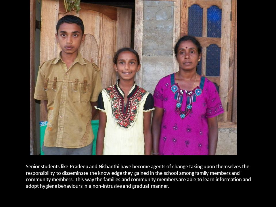 Senior students like Pradeep and Nishanthi have become agents of change taking upon themselves the responsibility to disseminate the knowledge they gained in the school among family members and community members.