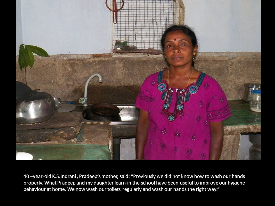 40 –year-old K.S.Indrani, Pradeep's mother, said: Previously we did not know how to wash our hands properly.