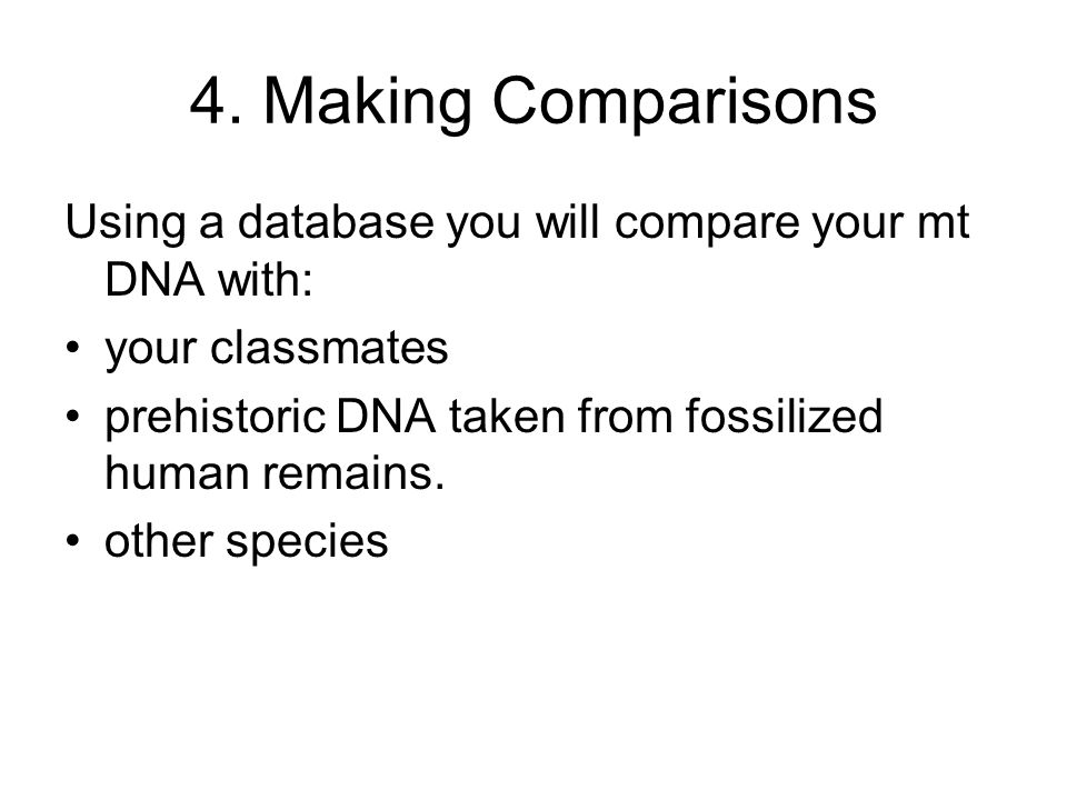 4. Making Comparisons Using a database you will compare your mt DNA with: your classmates prehistoric DNA taken from fossilized human remains. other s