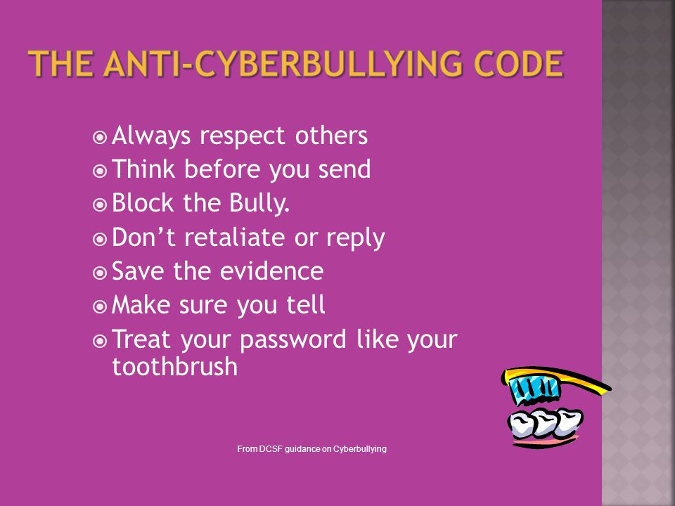  Always respect others  Think before you send  Block the Bully.  Don't retaliate or reply  Save the evidence  Make sure you tell  Treat your pa
