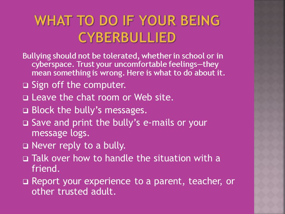 Bullying should not be tolerated, whether in school or in cyberspace. Trust your uncomfortable feelings—they mean something is wrong. Here is what to