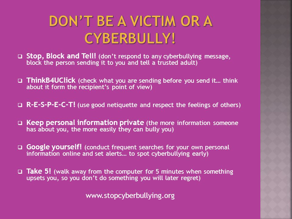  Stop, Block and Tell! (don't respond to any cyberbullying message, block the person sending it to you and tell a trusted adult)  ThinkB4UClick (che