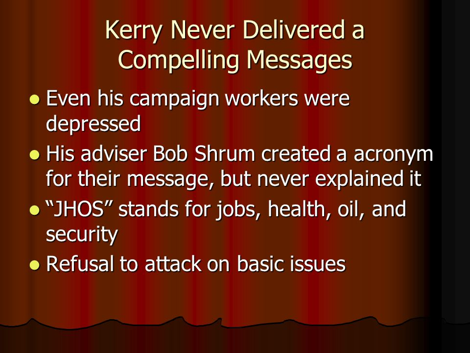 Kerry Never Delivered a Compelling Messages Even his campaign workers were depressed Even his campaign workers were depressed His adviser Bob Shrum created a acronym for their message, but never explained it His adviser Bob Shrum created a acronym for their message, but never explained it JHOS stands for jobs, health, oil, and security JHOS stands for jobs, health, oil, and security Refusal to attack on basic issues Refusal to attack on basic issues