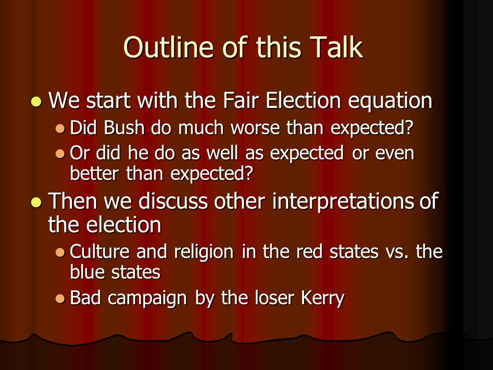 Outline of this Talk We start with the Fair Election equation We start with the Fair Election equation Did Bush do much worse than expected.