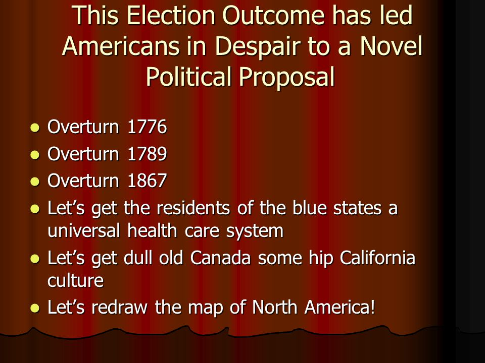 This Election Outcome has led Americans in Despair to a Novel Political Proposal Overturn 1776 Overturn 1776 Overturn 1789 Overturn 1789 Overturn 1867 Overturn 1867 Let's get the residents of the blue states a universal health care system Let's get the residents of the blue states a universal health care system Let's get dull old Canada some hip California culture Let's get dull old Canada some hip California culture Let's redraw the map of North America.