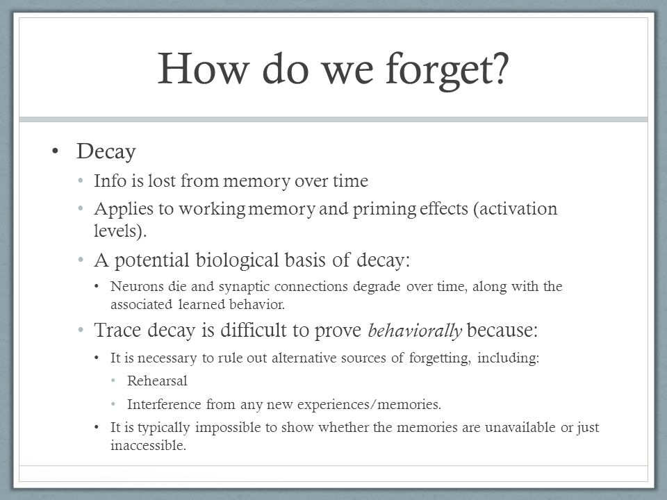 Decay Info is lost from memory over time Applies to working memory and priming effects (activation levels). A potential biological basis of decay: Neu