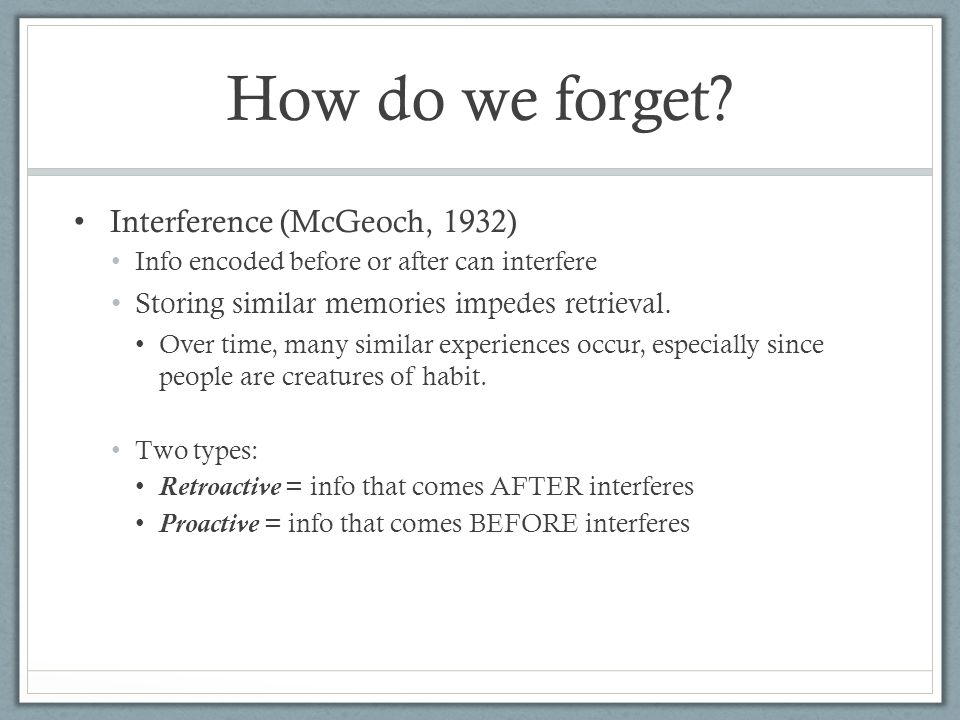 Interference (McGeoch, 1932) Info encoded before or after can interfere Storing similar memories impedes retrieval. Over time, many similar experience