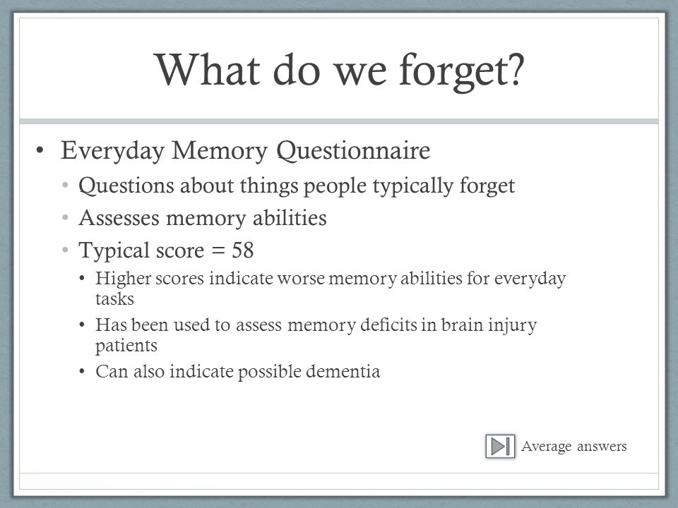 Everyday Memory Questionnaire Questions about things people typically forget Assesses memory abilities Typical score = 58 Higher scores indicate worse memory abilities for everyday tasks Has been used to assess memory deficits in brain injury patients Can also indicate possible dementia What do we forget.