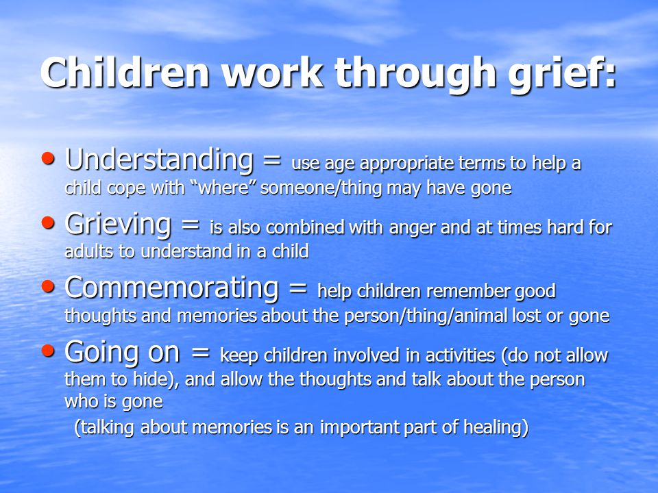 Children work through grief: Understanding = use age appropriate terms to help a child cope with where someone/thing may have gone Understanding = use age appropriate terms to help a child cope with where someone/thing may have gone Grieving = is also combined with anger and at times hard for adults to understand in a child Grieving = is also combined with anger and at times hard for adults to understand in a child Commemorating = help children remember good thoughts and memories about the person/thing/animal lost or gone Commemorating = help children remember good thoughts and memories about the person/thing/animal lost or gone Going on = keep children involved in activities (do not allow them to hide), and allow the thoughts and talk about the person who is gone Going on = keep children involved in activities (do not allow them to hide), and allow the thoughts and talk about the person who is gone (talking about memories is an important part of healing) (talking about memories is an important part of healing)