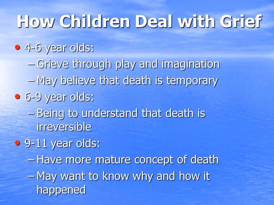 How Children Deal with Grief 4-6 year olds: 4-6 year olds: –Grieve through play and imagination –May believe that death is temporary 6-9 year olds: 6-9 year olds: –Being to understand that death is irreversible 9-11 year olds: 9-11 year olds: –Have more mature concept of death –May want to know why and how it happened