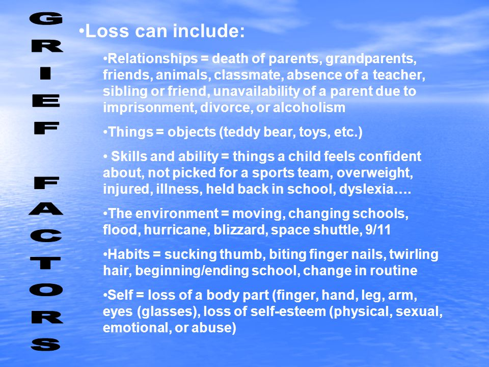 Loss can include: Relationships = death of parents, grandparents, friends, animals, classmate, absence of a teacher, sibling or friend, unavailability of a parent due to imprisonment, divorce, or alcoholism Things = objects (teddy bear, toys, etc.) Skills and ability = things a child feels confident about, not picked for a sports team, overweight, injured, illness, held back in school, dyslexia….