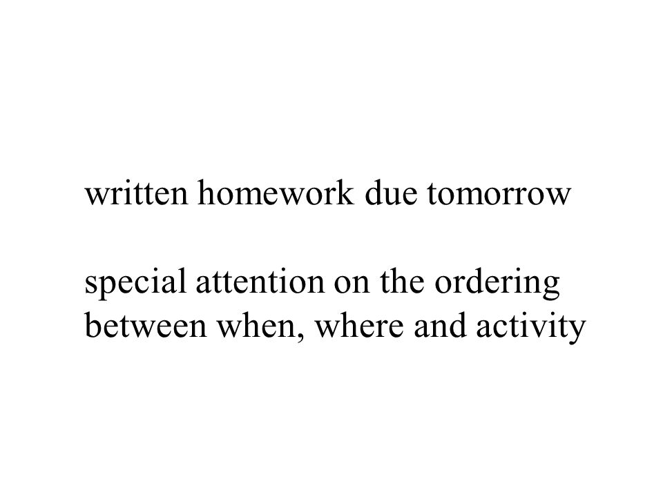 written homework due tomorrow special attention on the ordering between when, where and activity