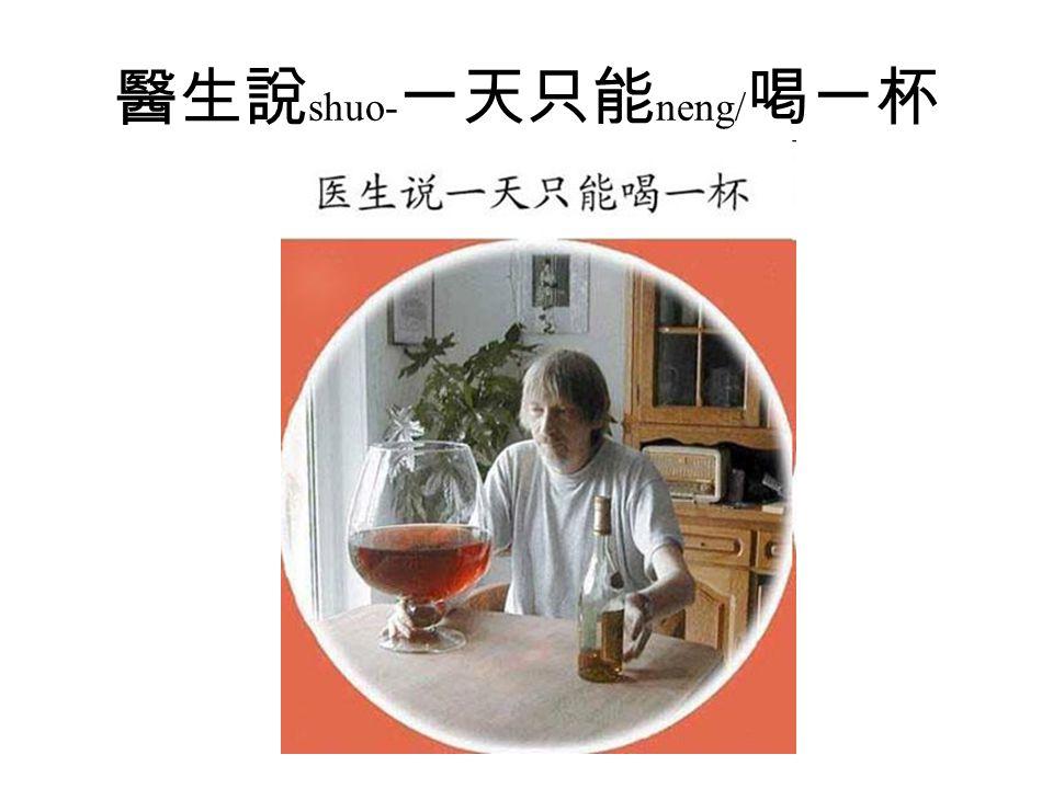 醫生說 shuo- 一天只能 neng/ 喝一杯