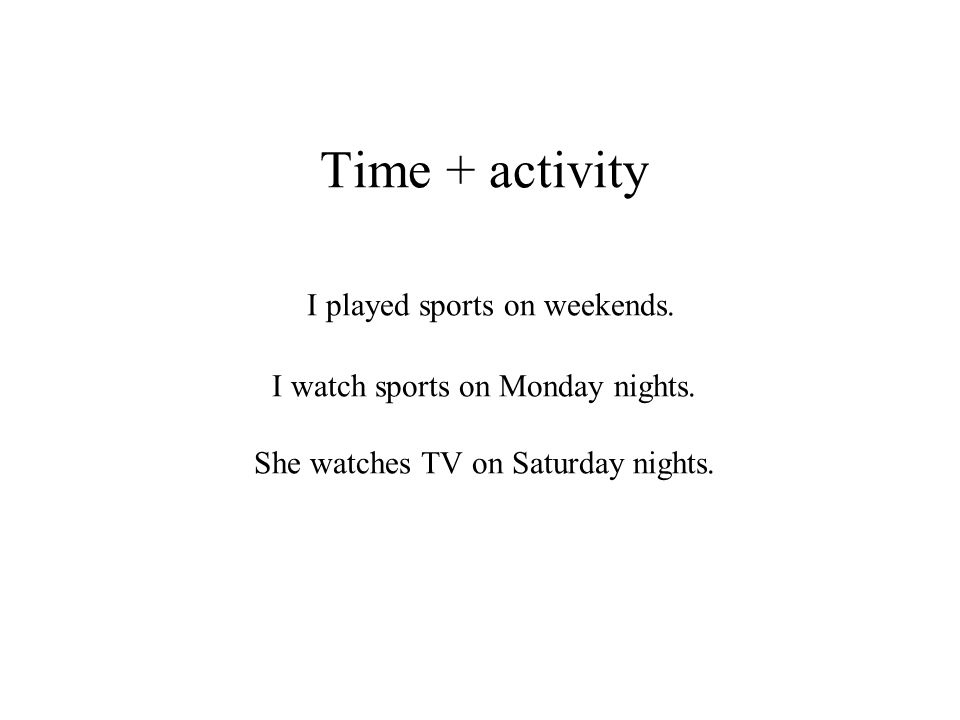 Time + activity I played sports on weekends. I watch sports on Monday nights. She watches TV on Saturday nights.
