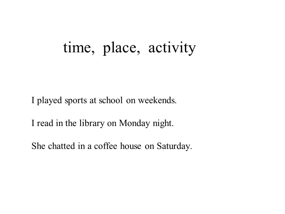time, place, activity I played sports at school on weekends. I read in the library on Monday night. She chatted in a coffee house on Saturday.