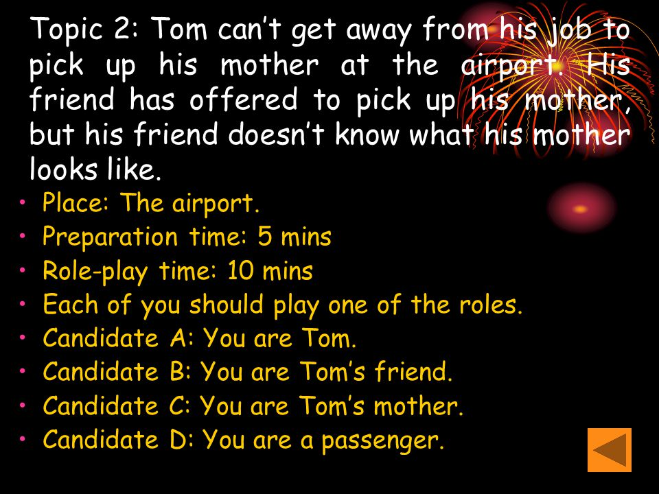 Topic 2: Tom can't get away from his job to pick up his mother at the airport. His friend has offered to pick up his mother, but his friend doesn't kn