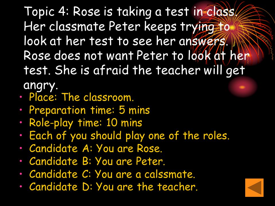 Topic 4: Rose is taking a test in class. Her classmate Peter keeps trying to look at her test to see her answers. Rose does not want Peter to look at