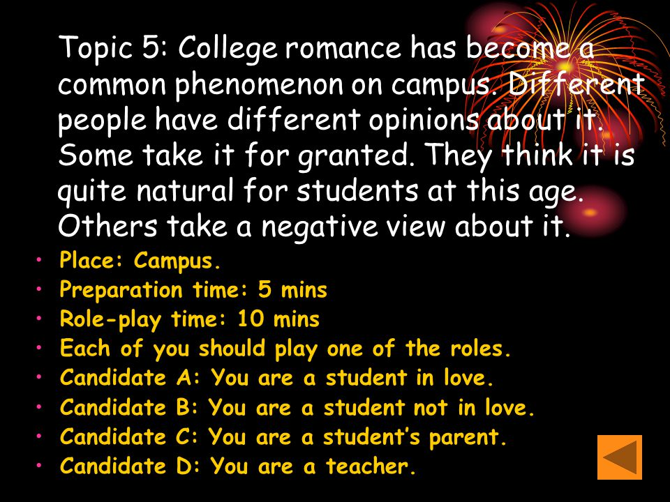 Topic 5: College romance has become a common phenomenon on campus. Different people have different opinions about it. Some take it for granted. They t