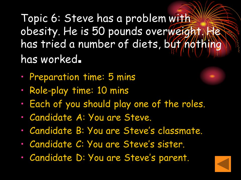 Topic 6: Steve has a problem with obesity. He is 50 pounds overweight. He has tried a number of diets, but nothing has worked. Preparation time: 5 min