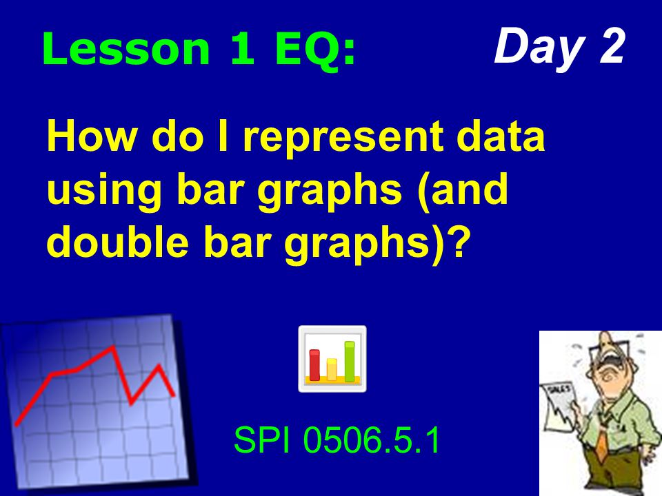 Lesson 1 EQ: How do I represent data using bar graphs (and double bar graphs) SPI 0506.5.1 Day 2