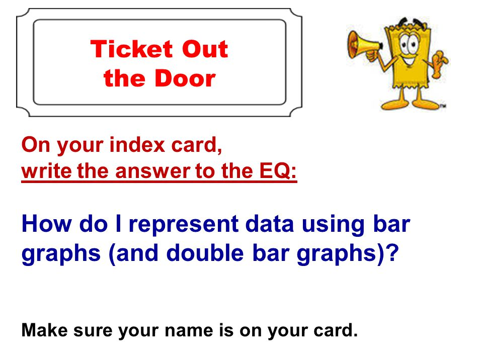 On your index card, write the answer to the EQ: How do I represent data using bar graphs (and double bar graphs).
