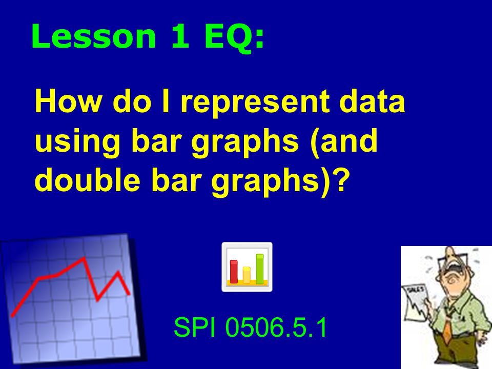 Lesson 1 EQ: How do I represent data using bar graphs (and double bar graphs) SPI 0506.5.1