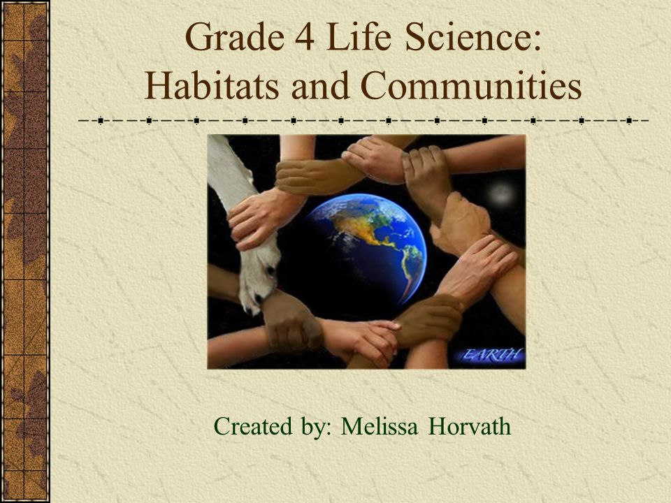 Grade 4 Life Science: Habitats and Communities Created by: Melissa Horvath