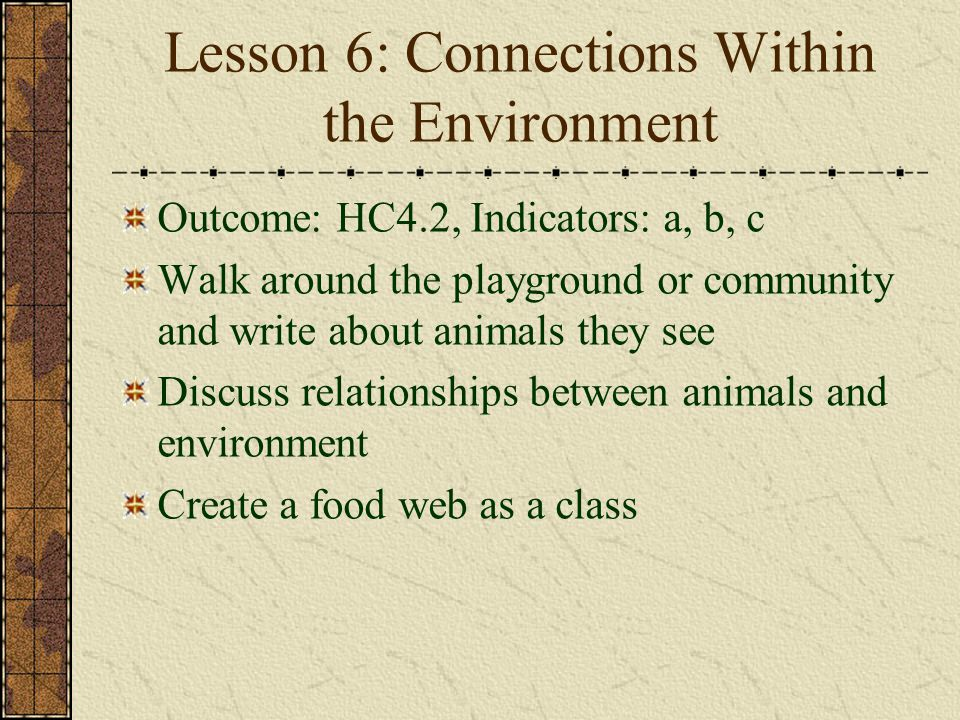 Lesson 6: Connections Within the Environment Outcome: HC4.2, Indicators: a, b, c Walk around the playground or community and write about animals they