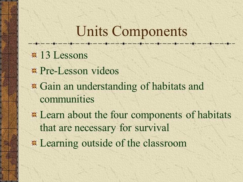 Units Components 13 Lessons Pre-Lesson videos Gain an understanding of habitats and communities Learn about the four components of habitats that are n