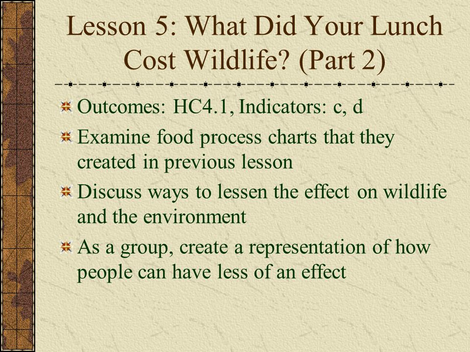 Lesson 5: What Did Your Lunch Cost Wildlife? (Part 2) Outcomes: HC4.1, Indicators: c, d Examine food process charts that they created in previous less