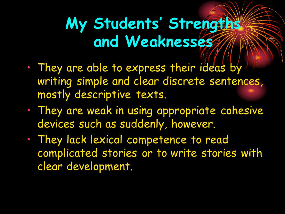 My Students' Strengths and Weaknesses They are able to express their ideas by writing simple and clear discrete sentences, mostly descriptive texts.