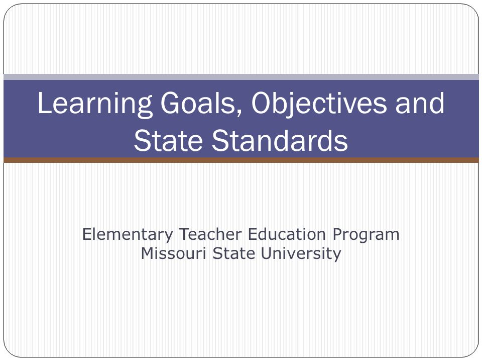 Learning Goals, Objectives and State Standards Elementary Teacher Education Program Missouri State University