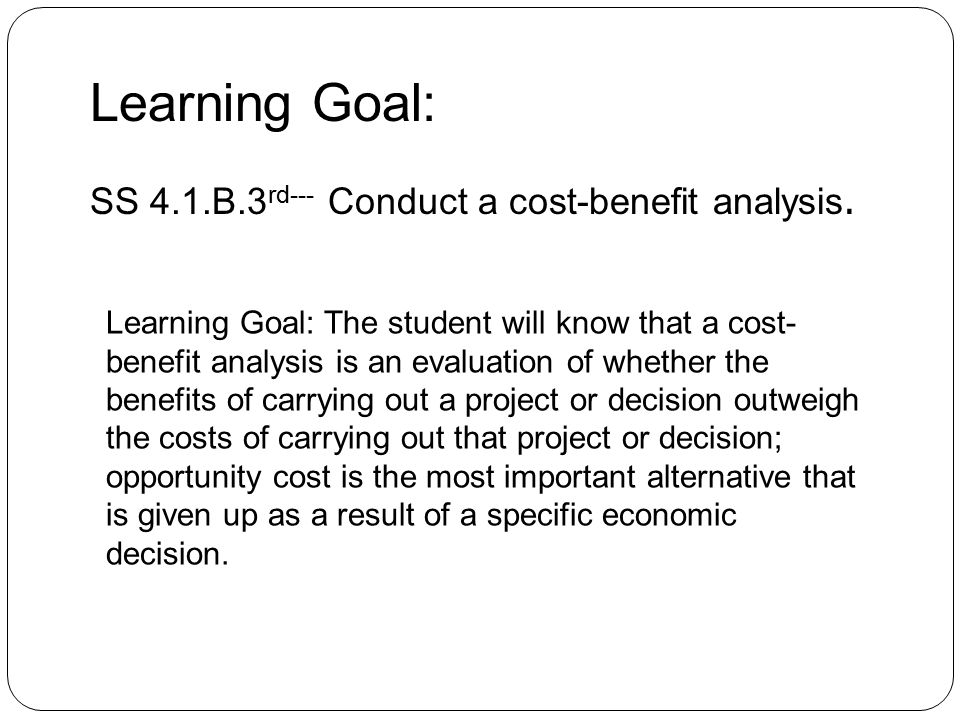 Learning Goal: The student will know that a cost- benefit analysis is an evaluation of whether the benefits of carrying out a project or decision outweigh the costs of carrying out that project or decision; opportunity cost is the most important alternative that is given up as a result of a specific economic decision.