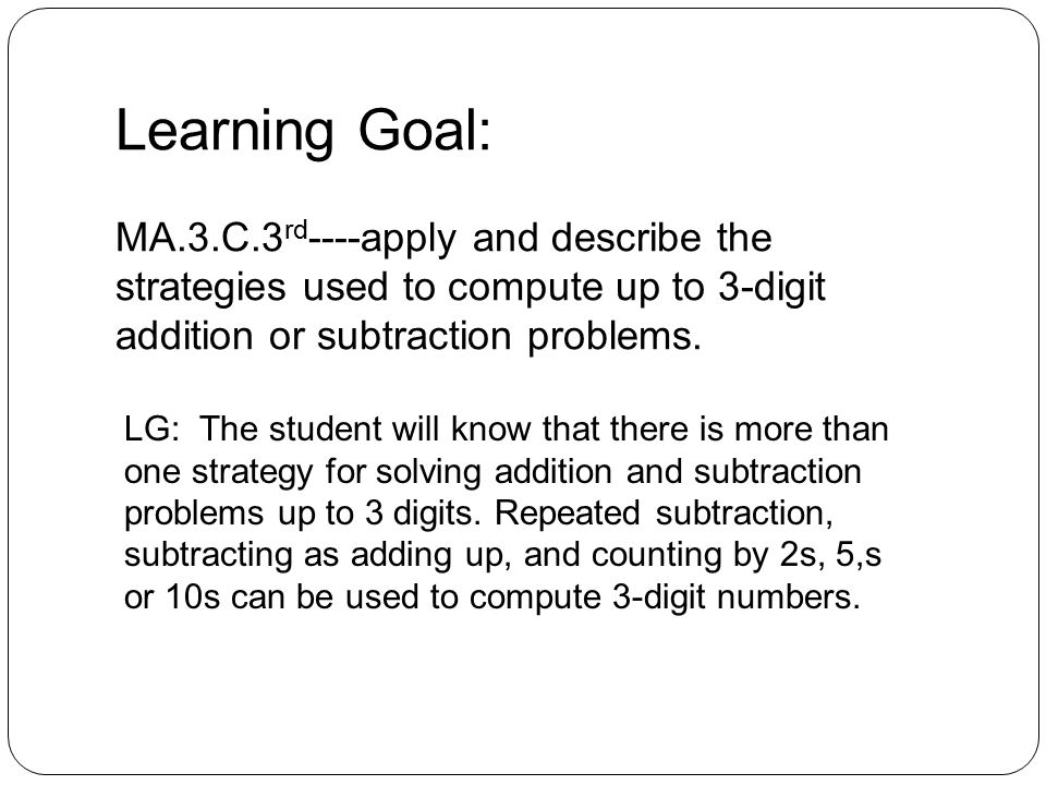 Learning Goal: MA.3.C.3 rd ----apply and describe the strategies used to compute up to 3-digit addition or subtraction problems.