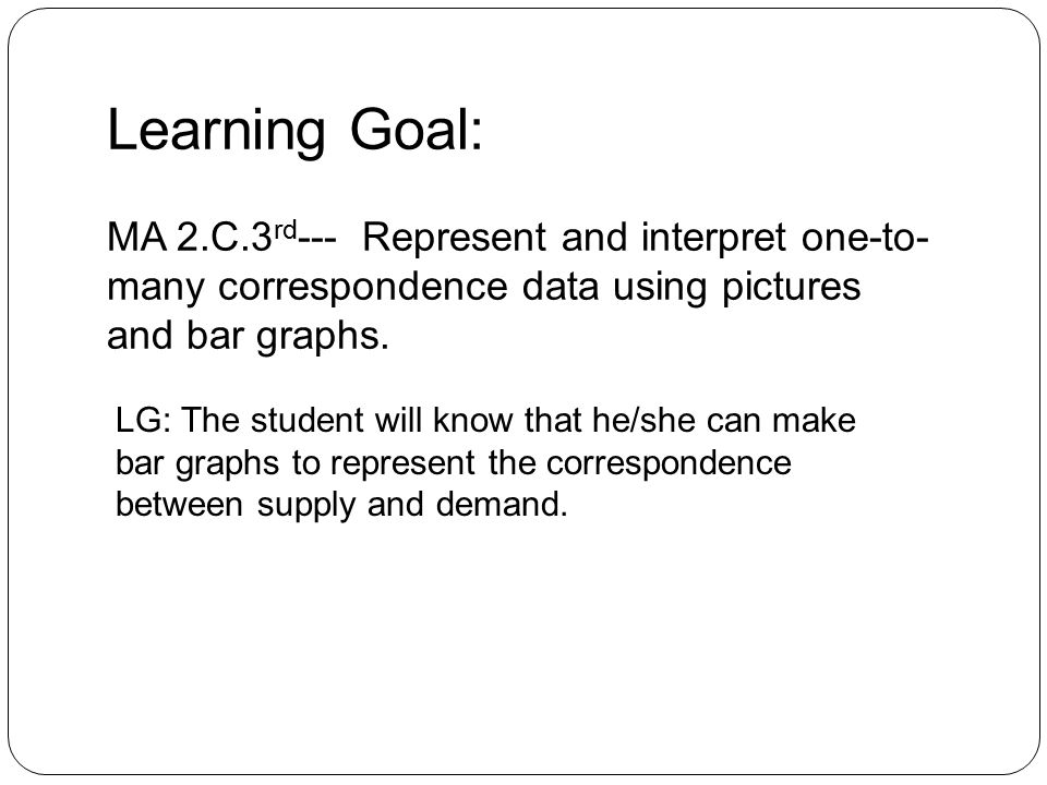 Learning Goal: MA 2.C.3 rd --- Represent and interpret one-to- many correspondence data using pictures and bar graphs.