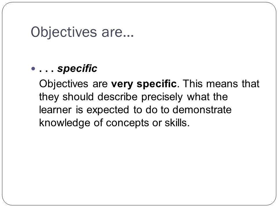 Objectives are…... specific Objectives are very specific.