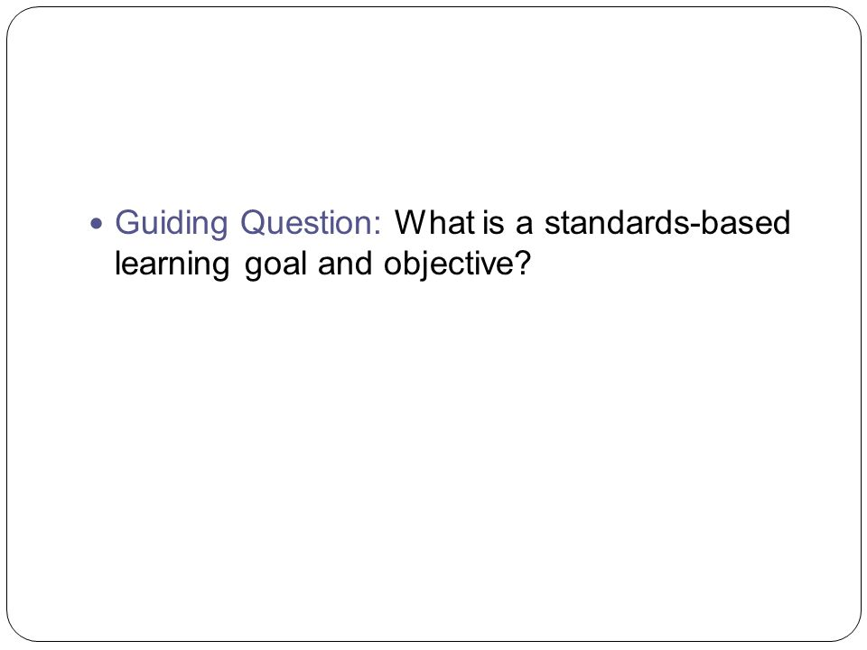 Guiding Question: What is a standards-based learning goal and objective?